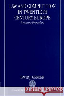 Law and Competition in Twentieth Century Europe: Protecting Prometheus David J. Gerber 9780199244010