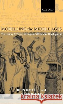 Modelling the Middle Ages : The History and Theory of England's Economic Development John Hatcher Mark Bailey Mark Bailey 9780199244119