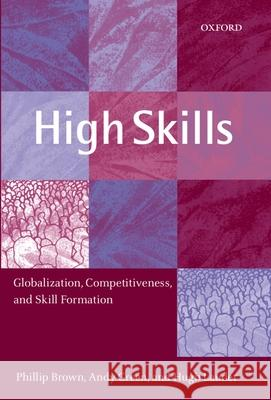 High Skills: Globalization, Competitiveness, and Skill Formation Phillip Brown Andy Green Hugh Lauder 9780199244201
