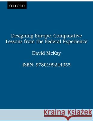 Designing Europe: Comparative Lessons from the Federal Experience David McKay 9780199244355 Oxford University Press