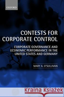 Contests for Corporate Control : Corporate Governance and Economic Performance in the United States and Germany Mary O'Sullivan 9780199244867