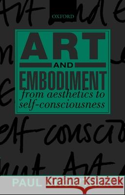 Art and Embodiment: From Aesthetics to Self-Consciousness Paul Crowther 9780199244973