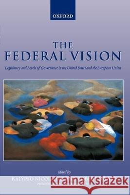 The Federal Vision : Legitimacy and Levels of Governance in the United States and the European Union Robert Howse Kalypso Nicolaidis 9780199245000