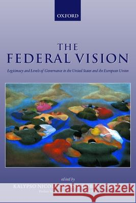 The Federal Vision : Legitimacy and Levels of Governance in the United States and the European Union Robert Howse Kalypso Nicolaidis Nicolaidis 9780199245017