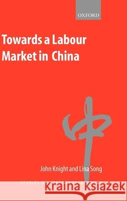 Towards a Labour Market in China John Knight Lina Song 9780199245277
