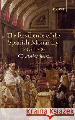 The Resilience of the Spanish Monarchy 1665-1700 Christopher Storrs 9780199246373