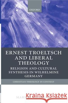Ernst Troeltsch and Liberal Theology: Religion and Cultural Synthesis in Wilhelmine Germany Mark L. Chapman 9780199246823