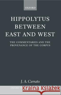 Hippolytus Between East and West: The Commentaries and the Provenance of the Corpus J. A. Cerrato 9780199246960