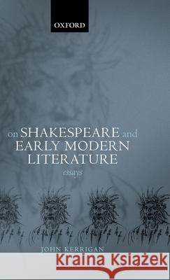On Shakespeare and Early Modern Literature : Essays John Kerrigan 9780199248513