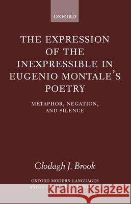 The Expression of the Inexpressible in Eugenio Montale's Poetry : Metaphor, Negation, and Silence Clodagh J. Brook 9780199248988