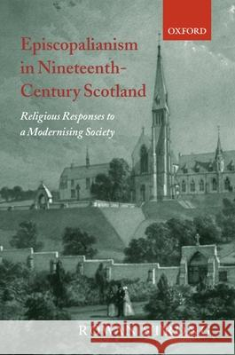 Episcopalianism in Nineteenth-Century Scotland: Religious Responses to a Modernizing Society Rowan Strong 9780199249220