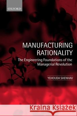 Manufacturing Rationality : The Engineering Foundations of the Managerial Revolution Yehouda A. Shenhav 9780199250004