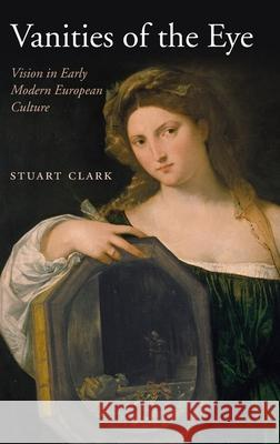 Vanities of the Eye: Vision in Early Modern European Culture Stuart Clark 9780199250134