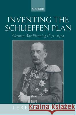 Inventing the Schlieffen Plan: German War Planning 1871-1914 Terence Zuber 9780199250165