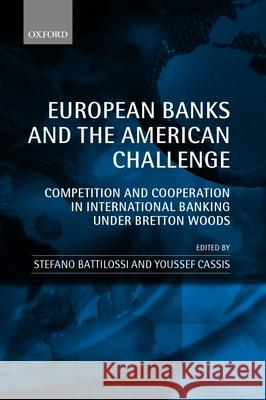 European Banks and the American Challenge: Competition and Cooperation in International Banking Under Bretton Woods Stefano Battilossi Youssef Cassis 9780199250271