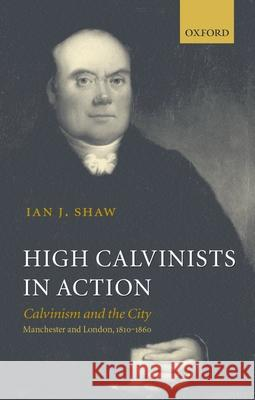 High Calvinists in Action: Calvinism and the City, Manchester and London, 1810-1860 Ian J. Shaw 9780199250776
