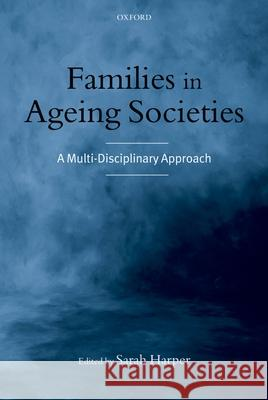 Families in Ageing Societies : A Multi-Disciplinary Approach Sarah Harper 9780199251162