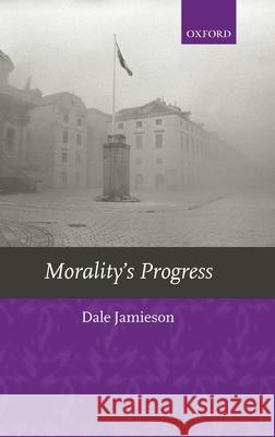 Morality's Progress: Essays on Humans, Other Animals, and the Rest of Nature Dale Jamieson 9780199251445