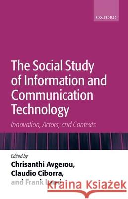 The Social Study of Information and Communication Technology: Innovation, Actors, and Contexts Chrisanthi Avgerou Claudio Ciborra Frank Land 9780199253524