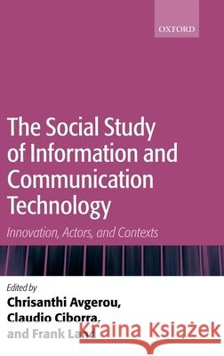 The Social Study of Information and Communication Technology: Innovation, Actors, and Contexts Chrisanthi Avgerou Claudio Ciborra Frank Land 9780199253562