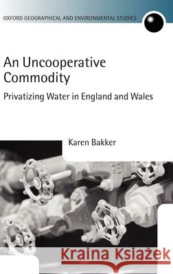 An Uncooperative Commodity: Privatizing Water in England and Wales Karen J. Bakker 9780199253654