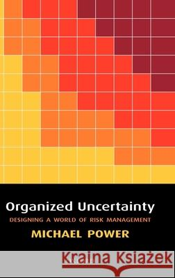 Organized Uncertainty: Designing a World of Risk Management Michael Power 9780199253944