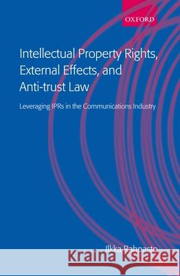 Intellectual Property Rights, External Effects and Anti-Trust Law: Leveraging Iprs in the Communications Industry Ilkka Rahnasto 9780199254286