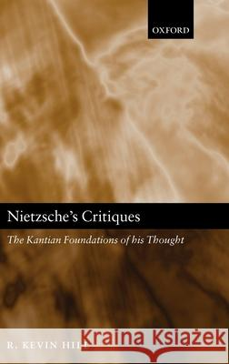 Nietzsche's Critiques: The Kantian Foundations of His Thought R. Kevin Hill 9780199255832