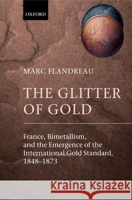 The Glitter of Gold : France, Bimetallism, and the Emergence of the International Gold Standard, 1848-1873 Marc Flandreau 9780199257867