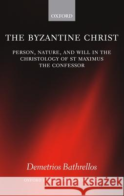 The Byzantine Christ: Person, Nature, and Will in the Christology of Saint Maximus the Confessor Demetrios Bathrellos 9780199258642