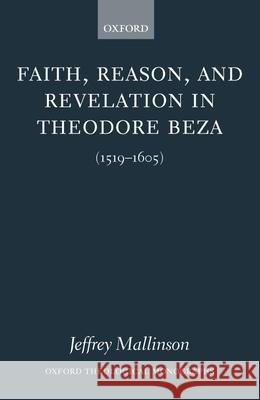 Faith, Reason, and Revelation in Theodore Beza (1519-1605) Jeffrey Mallinson 9780199259595