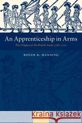 An Apprenticeship in Arms : The Origins of the British Army 1585-1702 Roger B. Manning 9780199261499