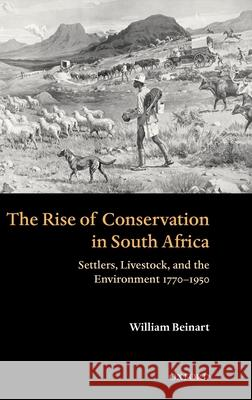 The Rise of Conservation in South Africa: Settlers, Livestock, and the Environment 1770-1950 William Beinart 9780199261512