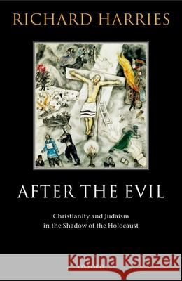 After the Evil: Christianity and Judaism in the Shadow of the Holocaust Richard Harries 9780199263134