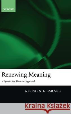 Renewing Meaning: A Speech-ACT Theoretic Approach Stephen Barker 9780199263660