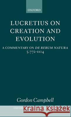 Lucretius on Creation and Evolution : A Commentary on De rerum natura Book 5 Lines 772-1104 Gordon Campbell 9780199263967 Oxford University Press, USA