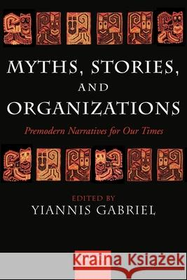 Myths, Stories, and Organizations: Premodern Narratives for Our Times Yiannis Gabriel Yiannis Gabriel 9780199264483