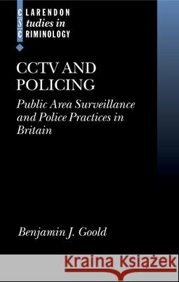 Cctv and Policing: Public Area Surveillance and Police Practices in Britain Benjamin J. Goold B. J. Goold 9780199265145