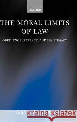 The Moral Limits of Law: Obedience, Respect, and Legitimacy Ruth C. a. Higgins 9780199265671