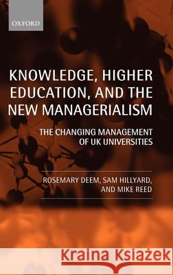 Knowledge, Higher Education, and the New Managerialism: The Changing Management of UK Universities Rosemary Deem Michael Reed Sam Hillyard 9780199265909