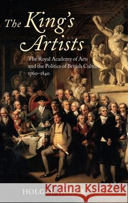 The King's Artists: The Royal Academy of Arts and the Politics of British Culture 1760-1840 Holger Hoock 9780199266265