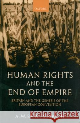 Human Rights and the End of Empire: Britain and the Genesis of the European Convention A. W. Brian Simpson 9780199267897