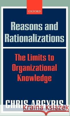 Reasons and Rationalizations: The Limits to Organizational Knowledge Chris Argyris 9780199268078