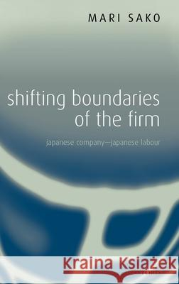 Shifting Boundaries of the Firm: Japanese Company - Japanese Labour Mari Sako 9780199268160