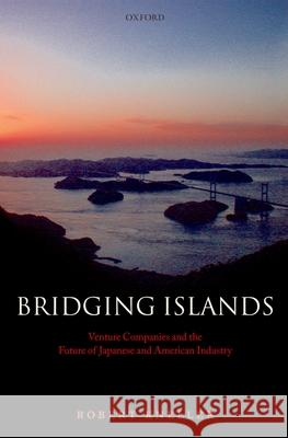 Bridging Islands : Venture Companies and the Future of Japanese and American Industry Robert Kneller 9780199268801