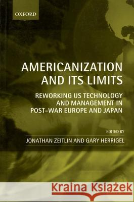 Americanization and Its Limits : Reworking US Technology and Management in Post-war Europe and Japan Jonathan Zeitlin Gary Herrigel 9780199269044