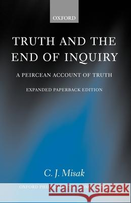 Truth and the End of Inquiry: A Peircean Account of Truth C. J. Misak 9780199270590