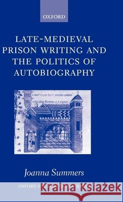 Late-Medieval Prison Writing and the Politics of Autobiography Joanna Summers 9780199271290
