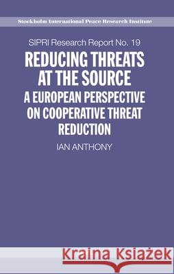Reducing Threats at the Source : A European Perspective on Cooperative Threat Reduction Ian Anthony 9780199271771