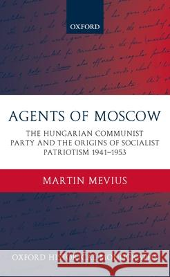 Agents of Moscow : The Hungarian Communist Party and the Origins of Socialist Patriotism 1941-1953 Martin Mevius 9780199274611